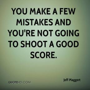 Jeff Maggert  - You make a few mistakes and you're not going to shoot a good score.