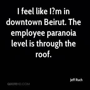 Jeff Ruch  - I feel like I?m in downtown Beirut. The employee paranoia level is through the roof.