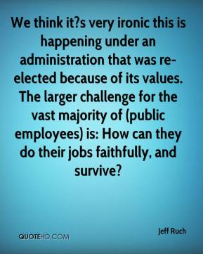 Jeff Ruch  - We think it?s very ironic this is happening under an administration that was re-elected because of its values. The larger challenge for the vast majority of (public employees) is: How can they do their jobs faithfully, and survive?