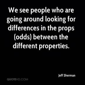 Jeff Sherman  - We see people who are going around looking for differences in the props (odds) between the different properties.