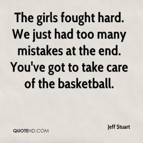 Jeff Stuart  - The girls fought hard. We just had too many mistakes at the end. You've got to take care of the basketball.
