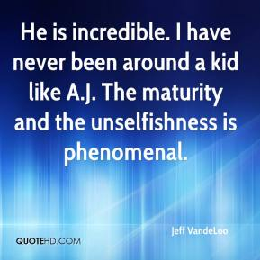 Jeff VandeLoo  - He is incredible. I have never been around a kid like A.J. The maturity and the unselfishness is phenomenal.