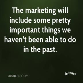 Jeff Weir  - The marketing will include some pretty important things we haven't been able to do in the past.