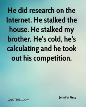 Jennifer Gray  - He did research on the Internet. He stalked the house. He stalked my brother. He's cold, he's calculating and he took out his competition.