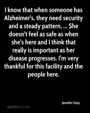 Jennifer Gray  - I know that when someone has Alzheimer's, they need security and a steady pattern, ... She doesn't feel as safe as when she's here and I think that really is important as her disease progresses. I'm very thankful for this facility and the people here.