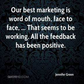 Jennifer Green  - Our best marketing is word of mouth, face to face, ... That seems to be working. All the feedback has been positive.