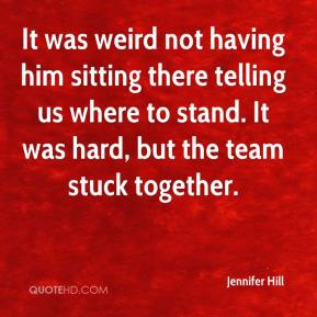 Jennifer Hill  - It was weird not having him sitting there telling us where to stand. It was hard, but the team stuck together.