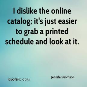 Jennifer Morrison  - I dislike the online catalog; it's just easier to grab a printed schedule and look at it.