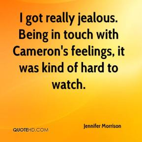Jennifer Morrison  - I got really jealous. Being in touch with Cameron's feelings, it was kind of hard to watch.
