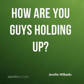 Jennifer Wilbanks  - How are you guys holding up?