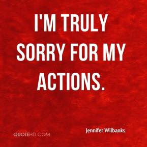 I'm truly sorry for my actions.