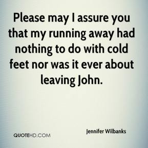Jennifer Wilbanks  - Please may I assure you that my running away had nothing to do with cold feet nor was it ever about leaving John.