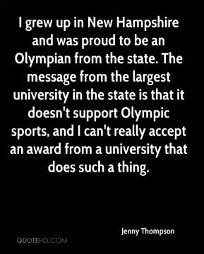 Jenny Thompson  - I grew up in New Hampshire and was proud to be an Olympian from the state. The message from the largest university in the state is that it doesn't support Olympic sports, and I can't really accept an award from a university that does such a thing.