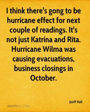 Jeoff Hall  - I think there's gong to be hurricane effect for next couple of readings. It's not just Katrina and Rita. Hurricane Wilma was causing evacuations, business closings in October.