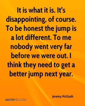 It is what it is. It's disappointing, of course. To be honest the jump is a lot different. To me nobody went very far before we were out. I think they need to get a better jump next year.