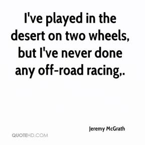 I've played in the desert on two wheels, but I've never done any off-road racing.