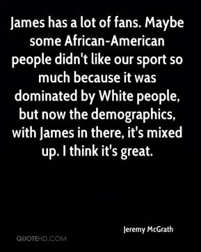 James has a lot of fans. Maybe some African-American people didn't like our sport so much because it was dominated by White people, but now the demographics, with James in there, it's mixed up. I think it's great.