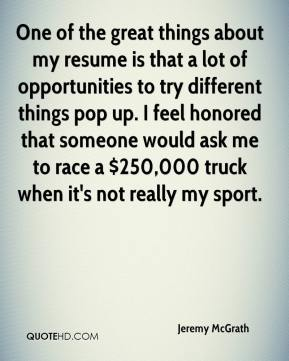 One of the great things about my resume is that a lot of opportunities to try different things pop up. I feel honored that someone would ask me to race a $250,000 truck when it's not really my sport.