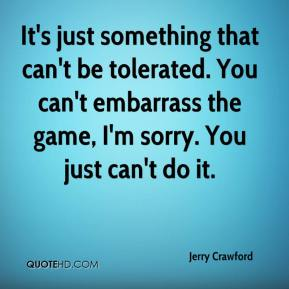 It's just something that can't be tolerated. You can't embarrass the game, I'm sorry. You just can't do it.