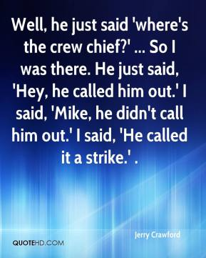 Well, he just said 'where's the crew chief?' ... So I was there. He just said, 'Hey, he called him out.' I said, 'Mike, he didn't call him out.' I said, 'He called it a strike.' .