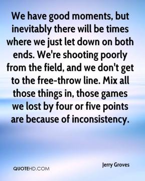 Jerry Groves  - We have good moments, but inevitably there will be times where we just let down on both ends. We're shooting poorly from the field, and we don't get to the free-throw line. Mix all those things in, those games we lost by four or five points are because of inconsistency.