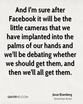 Jesse Eisenberg - And I'm sure after Facebook it will be the little cameras that we have implanted into the palms of our hands and we'll be debating whether we should get them, and then we'll all get them.