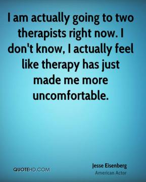 I am actually going to two therapists right now. I don't know, I actually feel like therapy has just made me more uncomfortable.