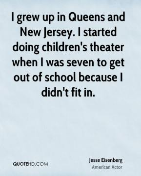 Jesse Eisenberg - I grew up in Queens and New Jersey. I started doing children's theater when I was seven to get out of school because I didn't fit in.