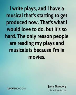I write plays, and I have a musical that's starting to get produced now. That's what I would love to do, but it's so hard. The only reason people are reading my plays and musicals is because I'm in movies.