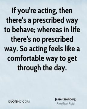 If you're acting, then there's a prescribed way to behave; whereas in life there's no prescribed way. So acting feels like a comfortable way to get through the day.
