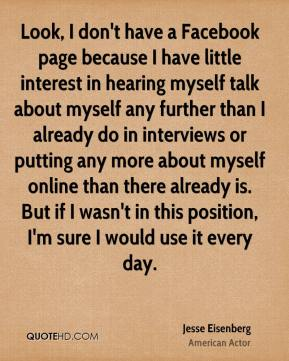 Jesse Eisenberg - Look, I don't have a Facebook page because I have little interest in hearing myself talk about myself any further than I already do in interviews or putting any more about myself online than there already is. But if I wasn't in this position, I'm sure I would use it every day.