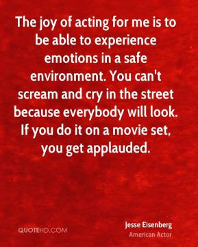 Jesse Eisenberg - The joy of acting for me is to be able to experience emotions in a safe environment. You can't scream and cry in the street because everybody will look. If you do it on a movie set, you get applauded.