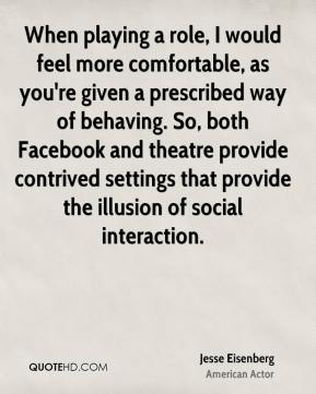 Jesse Eisenberg - When playing a role, I would feel more comfortable, as you're given a prescribed way of behaving. So, both Facebook and theatre provide contrived settings that provide the illusion of social interaction.