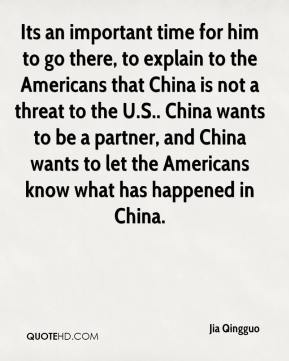 Jia Qingguo  - Its an important time for him to go there, to explain to the Americans that China is not a threat to the U.S.. China wants to be a partner, and China wants to let the Americans know what has happened in China.