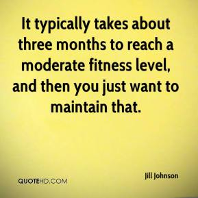 Jill Johnson  - It typically takes about three months to reach a moderate fitness level, and then you just want to maintain that.