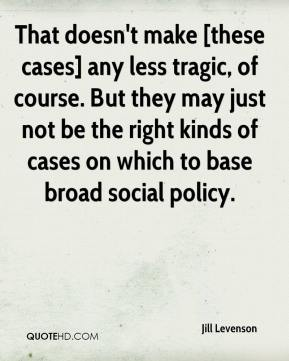 Jill Levenson  - That doesn't make [these cases] any less tragic, of course. But they may just not be the right kinds of cases on which to base broad social policy.