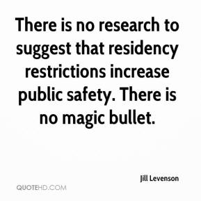 Jill Levenson  - There is no research to suggest that residency restrictions increase public safety. There is no magic bullet.