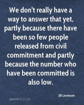 We don't really have a way to answer that yet, partly because there have been so few people released from civil commitment and partly because the number who have been committed is also low.