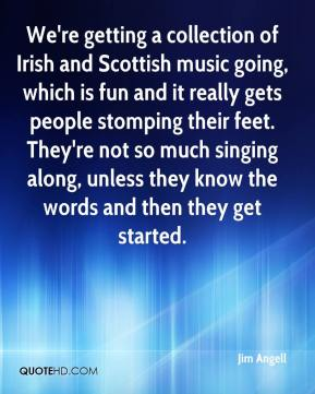 Jim Angell  - We're getting a collection of Irish and Scottish music going, which is fun and it really gets people stomping their feet. They're not so much singing along, unless they know the words and then they get started.