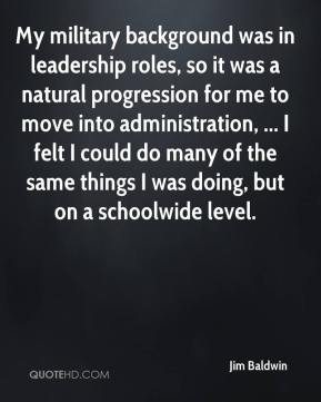 Jim Baldwin  - My military background was in leadership roles, so it was a natural progression for me to move into administration, ... I felt I could do many of the same things I was doing, but on a schoolwide level.