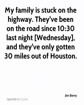 Jim Berry  - My family is stuck on the highway. They've been on the road since 10:30 last night [Wednesday], and they've only gotten 30 miles out of Houston.
