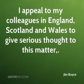 Jim Boyce  - I appeal to my colleagues in England, Scotland and Wales to give serious thought to this matter.