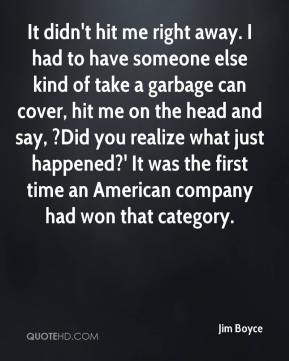 Jim Boyce  - It didn't hit me right away. I had to have someone else kind of take a garbage can cover, hit me on the head and say, ?Did you realize what just happened?' It was the first time an American company had won that category.