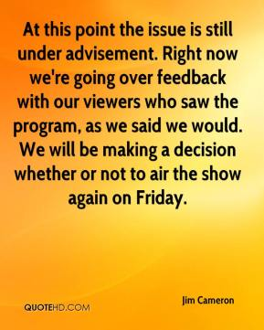 At this point the issue is still under advisement. Right now we're going over feedback with our viewers who saw the program, as we said we would. We will be making a decision whether or not to air the show again on Friday.