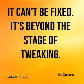 Jim Cameron  - It can't be fixed. It's beyond the stage of tweaking.