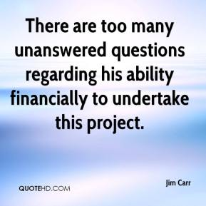 Jim Carr  - There are too many unanswered questions regarding his ability financially to undertake this project.