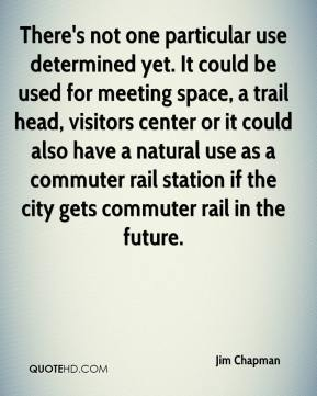 Jim Chapman  - There's not one particular use determined yet. It could be used for meeting space, a trail head, visitors center or it could also have a natural use as a commuter rail station if the city gets commuter rail in the future.