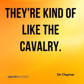 Jim Chapman  - They're kind of like the cavalry.