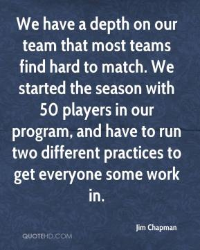Jim Chapman  - We have a depth on our team that most teams find hard to match. We started the season with 50 players in our program, and have to run two different practices to get everyone some work in.