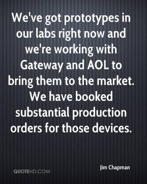 Jim Chapman  - We've got prototypes in our labs right now and we're working with Gateway and AOL to bring them to the market. We have booked substantial production orders for those devices.